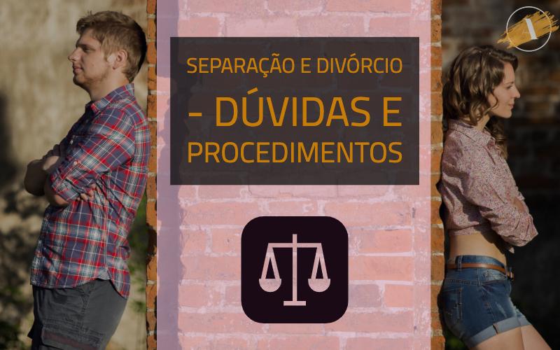 Separação e Divórcio - Dúvidas e Procedimentos