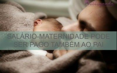 Salário-maternidade pode ser pago também ao pai