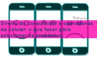 Direito do consumidor e operadoras de celular: o que fazer para solucionar os problemas