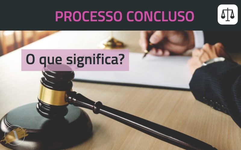 O que significa processo concluso ou conclusão