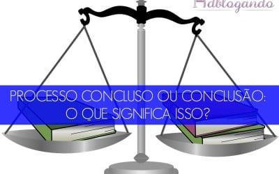 Processo concluso ou conclusão: o que significa isso?