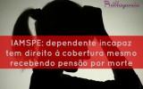 IAMSPE: dependente incapaz tem direito à cobertura mesmo recebendo pensão por morte