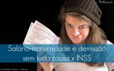 Salário-maternidade e demissão sem justa causa x INSS