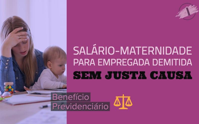 Salário-maternidade para empregada demitida sem justa causa