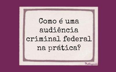 Audiência criminal federal – como é na prática?