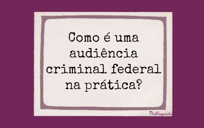 Como é uma audiência criminal na prática?