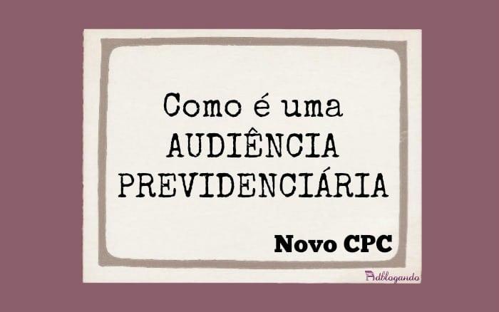 Como é uma audiência previdenciária no Novo CPC?