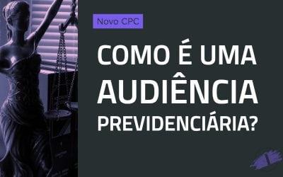 Como é uma audiência previdenciária? (Novo CPC)