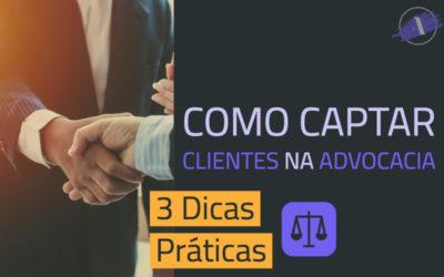 Como Captar Clientes na Advocacia – 3 Dicas Práticas