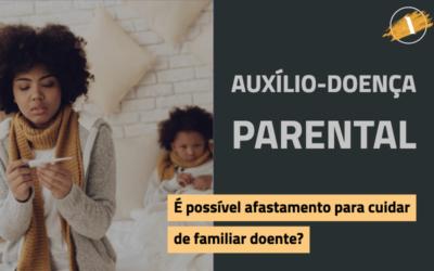 Auxílio-doença parental: é possível afastamento para cuidar de familiar doente?