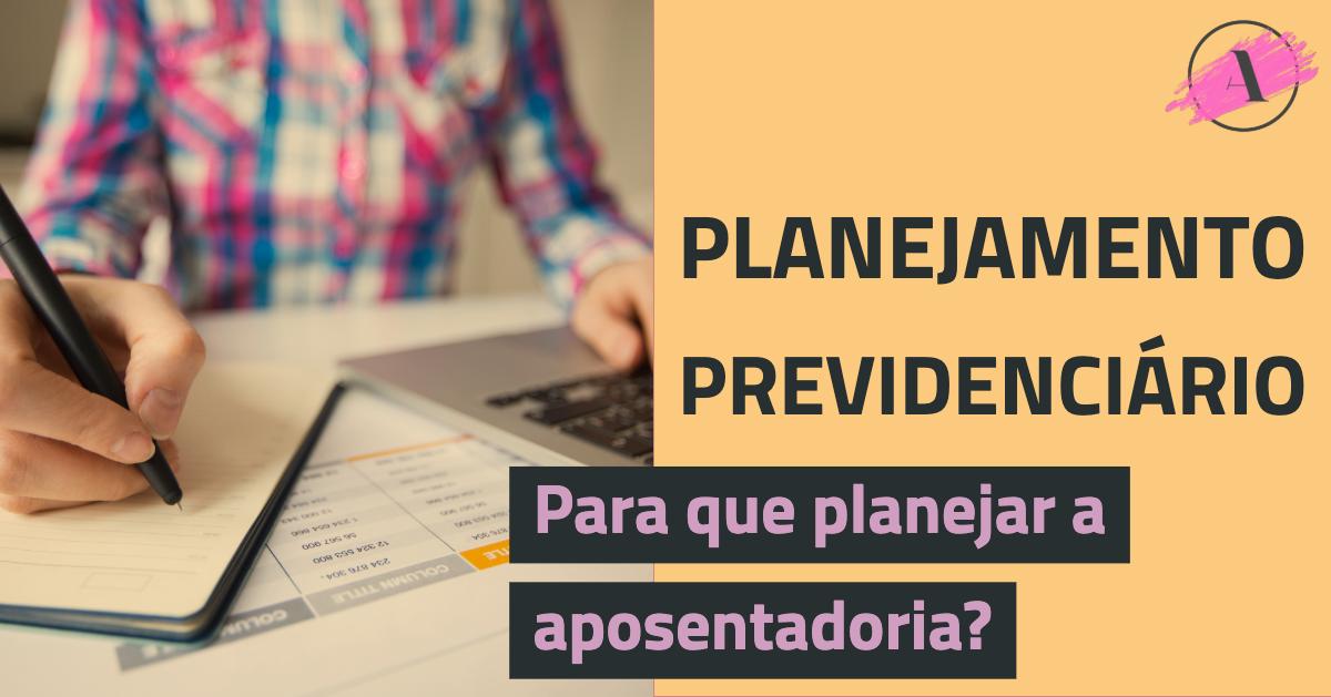 Planejamento Previdenciário: Para que Planejar a Aposentadoria?